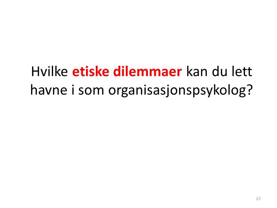 Hvilke etiske dilemmaer kan du lett havne i som organisasjonspsykolog? 23