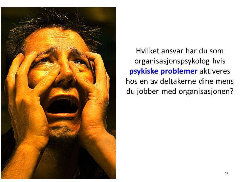 Hvilket ansvar har du som organisasjonspsykolog hvis psykiske problemer aktiveres hos en av deltakerne dine mens du jobber med organisasjonen? 26