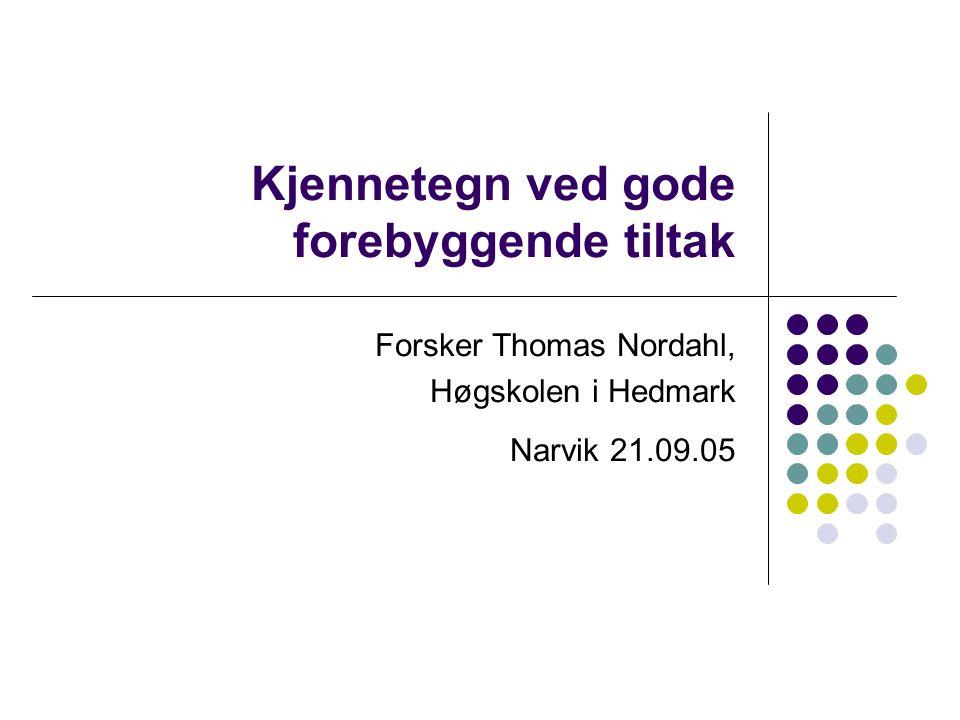 Kjennetegn ved gode forebyggende tiltak Forsker Thomas Nordahl, Høgskolen i Hedmark Narvik 21.09.05