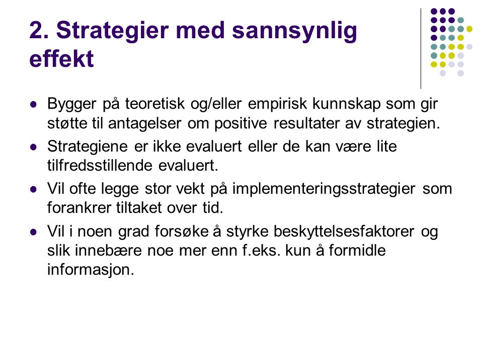 2. Strategier med sannsynlig effekt  Bygger på teoretisk og/eller empirisk kunnskap som gir støtte til antagelser om positive resultater av strategie