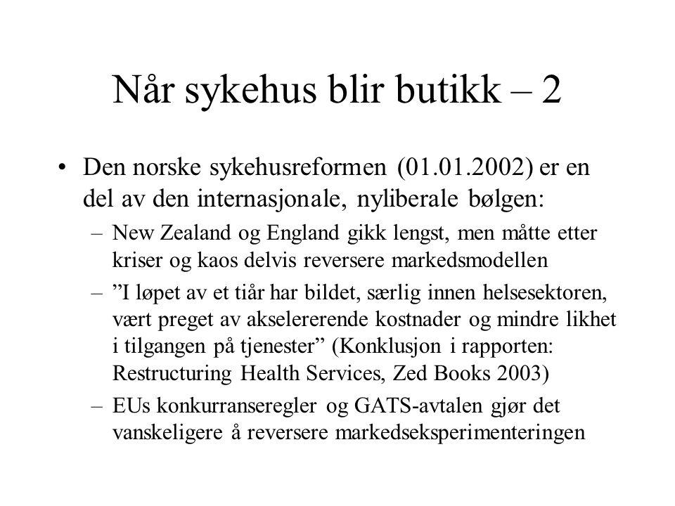 Når sykehus blir butikk – 2 •Den norske sykehusreformen (01.01.2002) er en del av den internasjonale, nyliberale bølgen: –New Zealand og England gikk lengst, men måtte etter kriser og kaos delvis reversere markedsmodellen – I løpet av et tiår har bildet, særlig innen helsesektoren, vært preget av akselererende kostnader og mindre likhet i tilgangen på tjenester (Konklusjon i rapporten: Restructuring Health Services, Zed Books 2003) –EUs konkurranseregler og GATS-avtalen gjør det vanskeligere å reversere markedseksperimenteringen