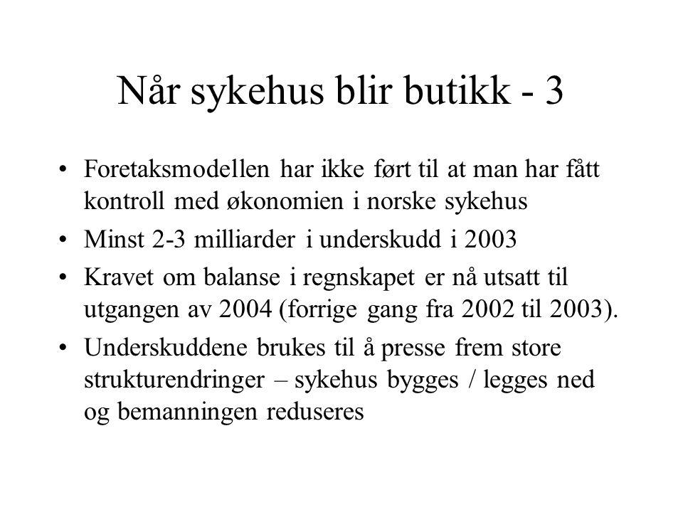 Når sykehus blir butikk - 3 •Foretaksmodellen har ikke ført til at man har fått kontroll med økonomien i norske sykehus •Minst 2-3 milliarder i underskudd i 2003 •Kravet om balanse i regnskapet er nå utsatt til utgangen av 2004 (forrige gang fra 2002 til 2003).