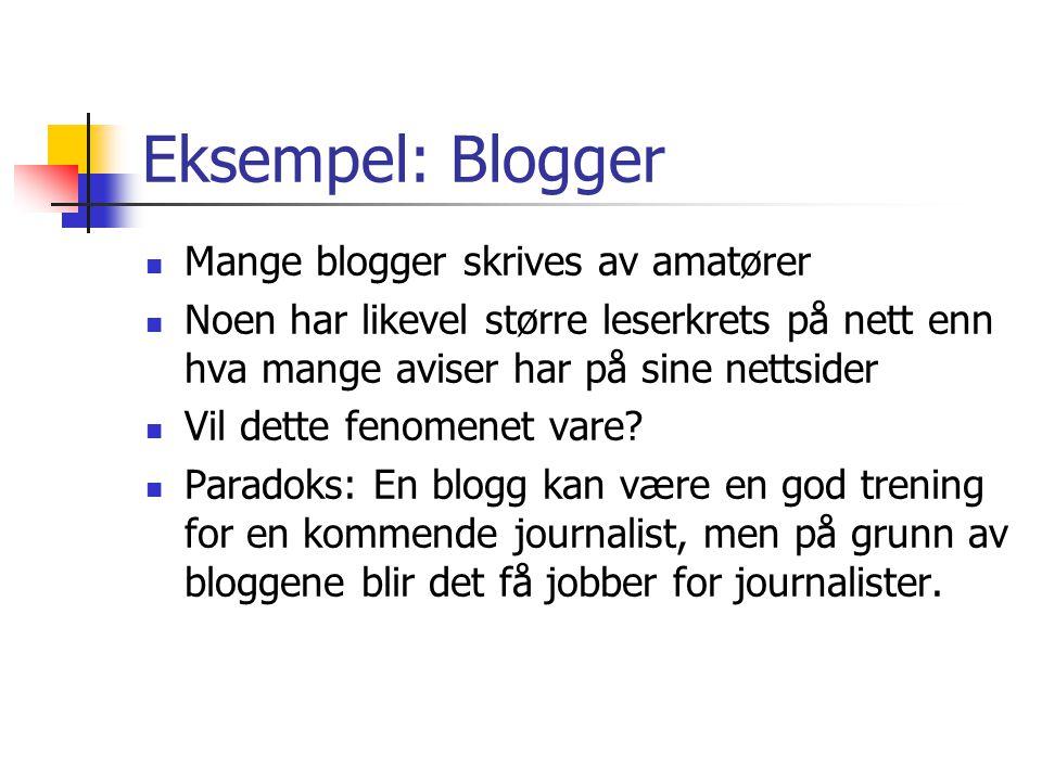Eksempel: Blogger  Mange blogger skrives av amatører  Noen har likevel større leserkrets på nett enn hva mange aviser har på sine nettsider  Vil dette fenomenet vare.