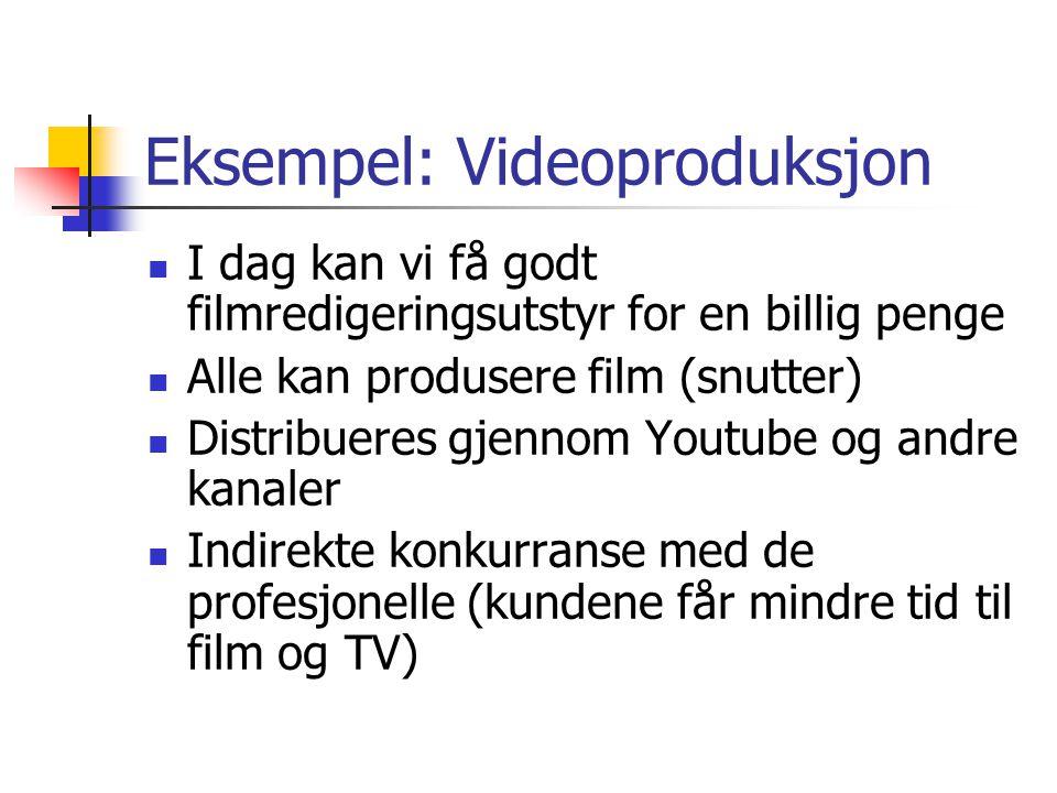 Eksempel: Videoproduksjon  I dag kan vi få godt filmredigeringsutstyr for en billig penge  Alle kan produsere film (snutter)  Distribueres gjennom Youtube og andre kanaler  Indirekte konkurranse med de profesjonelle (kundene får mindre tid til film og TV)