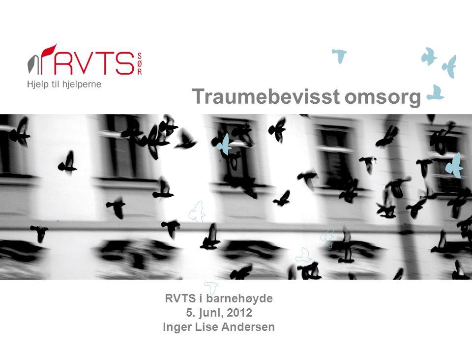 Traumebevisst omsorg RVTS i barnehøyde 5. juni, 2012 Inger Lise Andersen