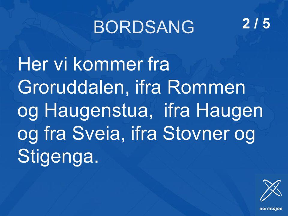 BORDSANG Her vi kommer fra Groruddalen, ifra Rommen og Haugenstua, ifra Haugen og fra Sveia, ifra Stovner og Stigenga.