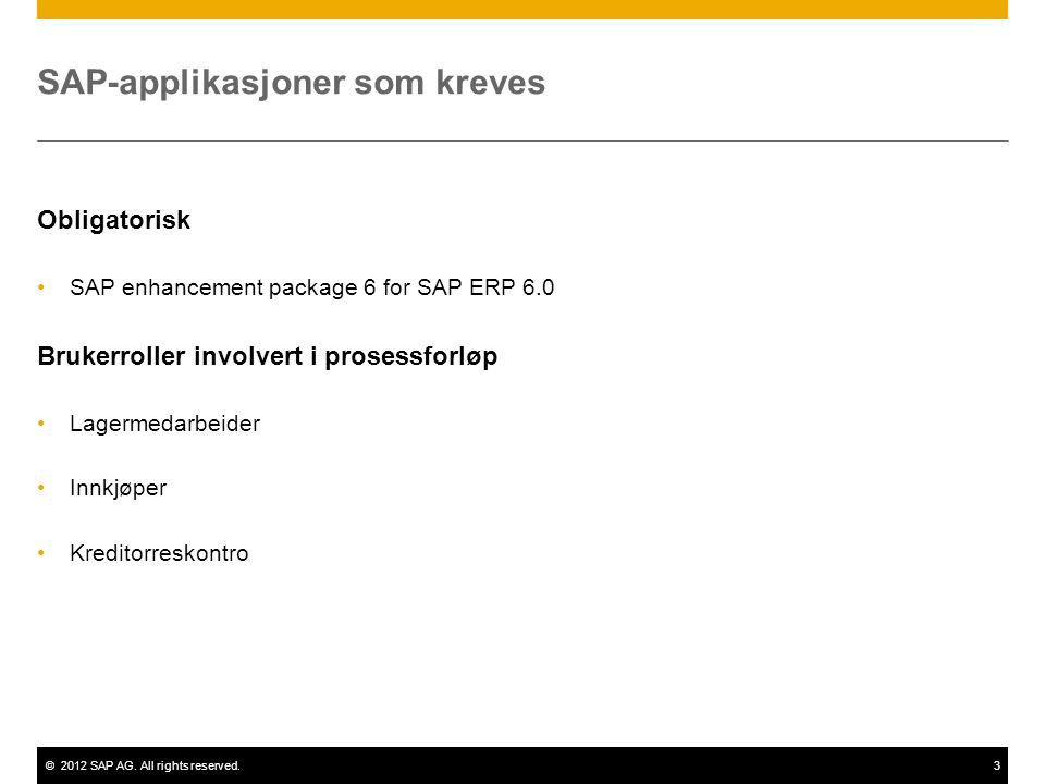 ©2012 SAP AG. All rights reserved.3 SAP-applikasjoner som kreves Obligatorisk •SAP enhancement package 6 for SAP ERP 6.0 Brukerroller involvert i pros