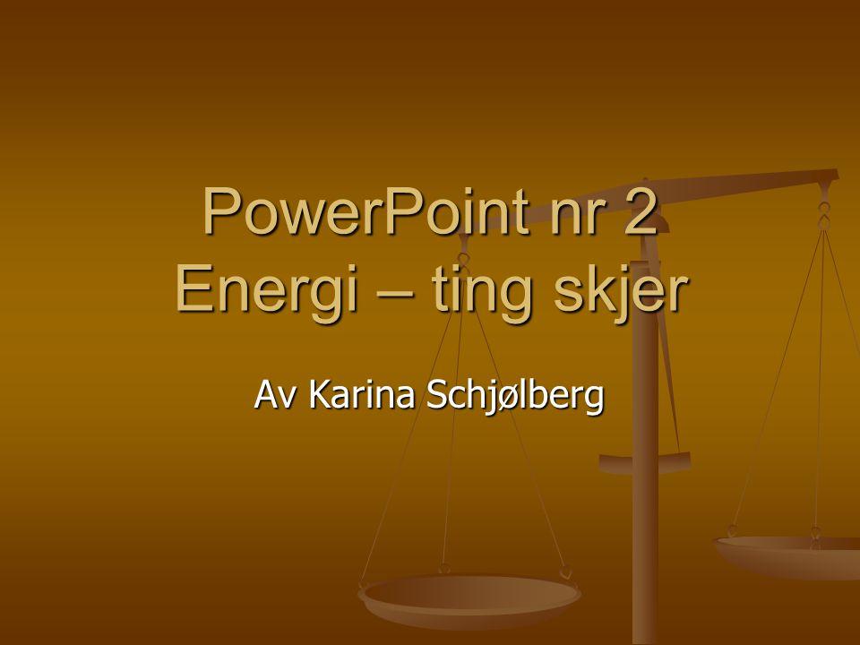 PowerPoint nr 2 Energi – ting skjer Av Karina Schjølberg