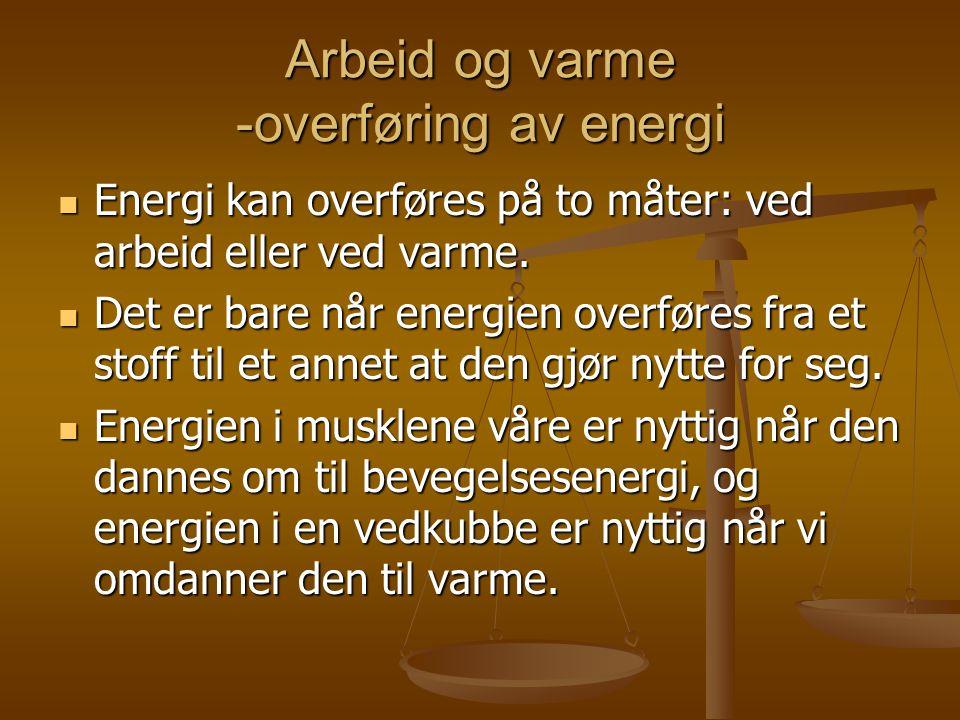 Arbeid og varme -overføring av energi  Energi kan overføres på to måter: ved arbeid eller ved varme.  Det er bare når energien overføres fra et stof