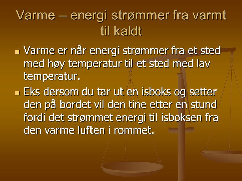 Varme – energi strømmer fra varmt til kaldt  Varme er når energi strømmer fra et sted med høy temperatur til et sted med lav temperatur.  Eks dersom