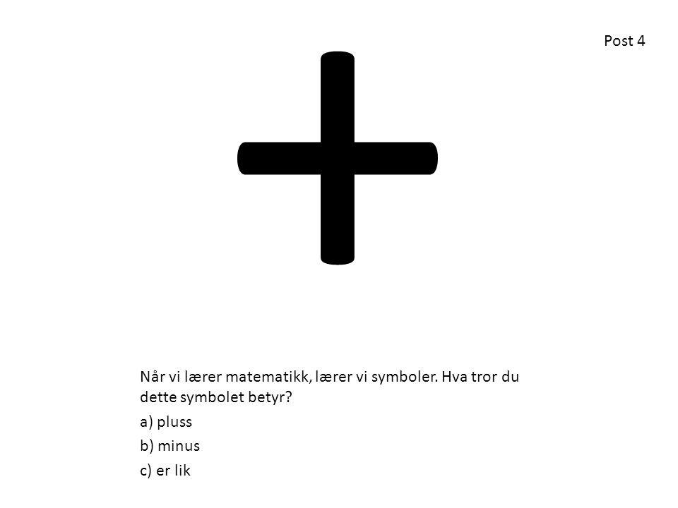 Når vi lærer matematikk, lærer vi symboler. Hva tror du dette symbolet betyr? a) pluss b) minus c) er lik + Post 4