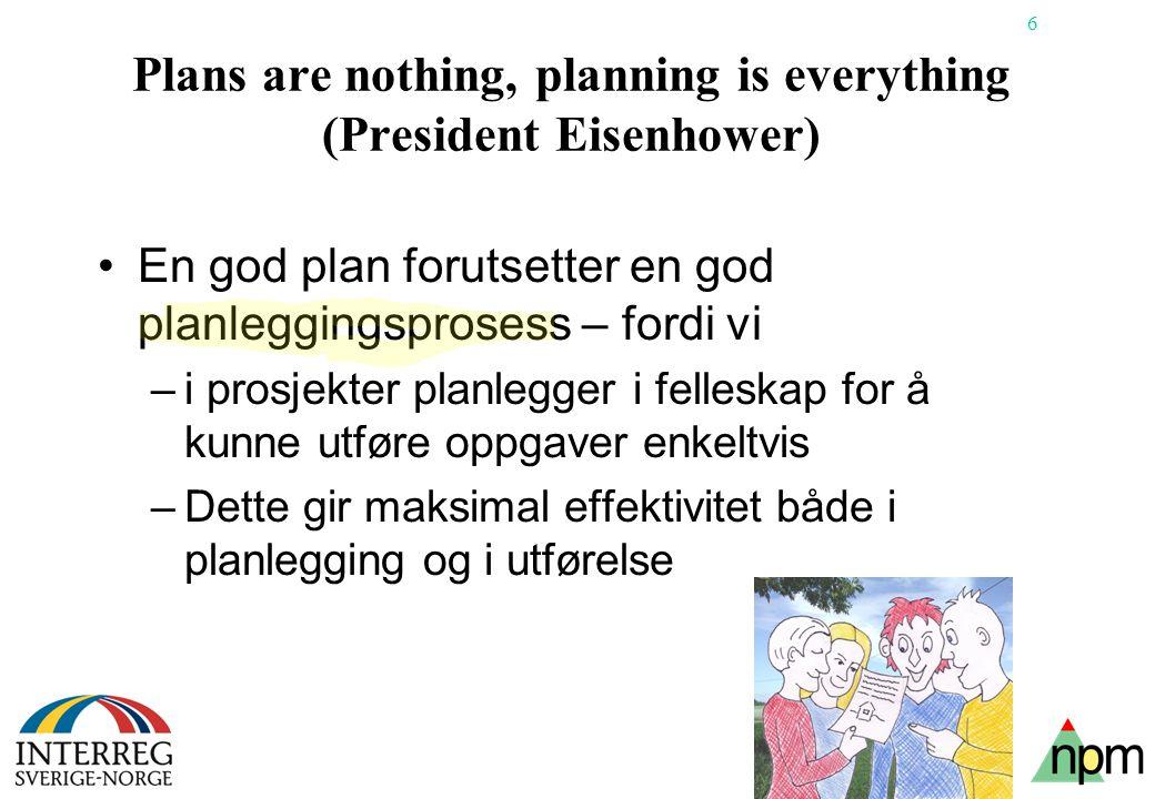 6 Plans are nothing, planning is everything (President Eisenhower) •En god plan forutsetter en god planleggingsprosess – fordi vi –i prosjekter planlegger i felleskap for å kunne utføre oppgaver enkeltvis –Dette gir maksimal effektivitet både i planlegging og i utførelse