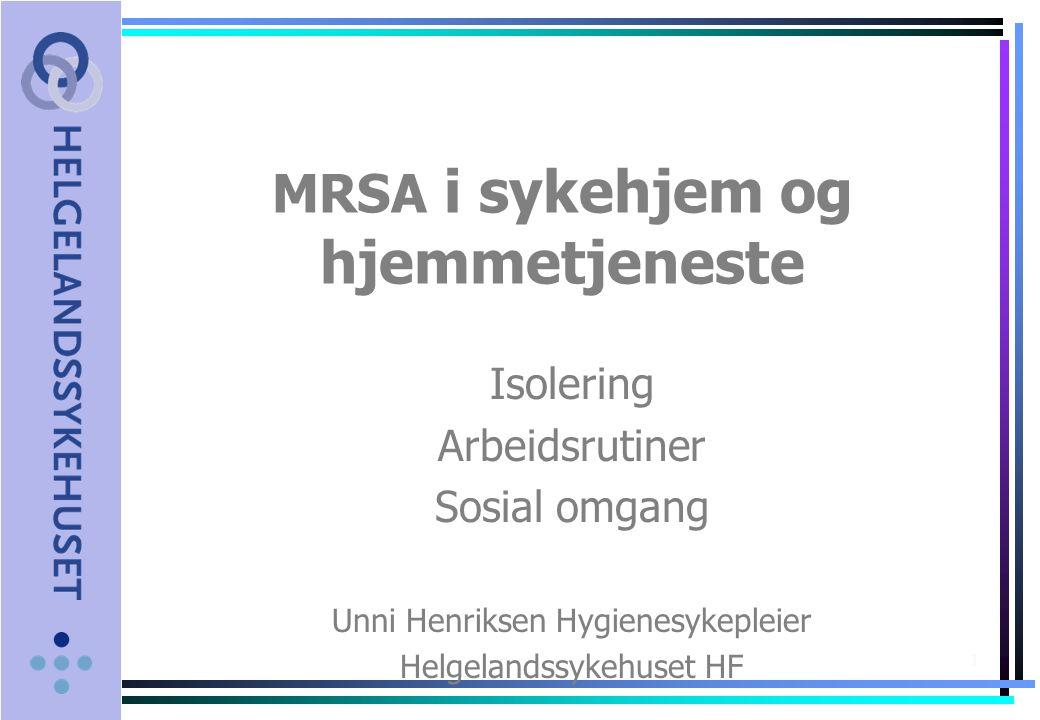 1 MRSA i sykehjem og hjemmetjeneste Isolering Arbeidsrutiner Sosial omgang Unni Henriksen Hygienesykepleier Helgelandssykehuset HF