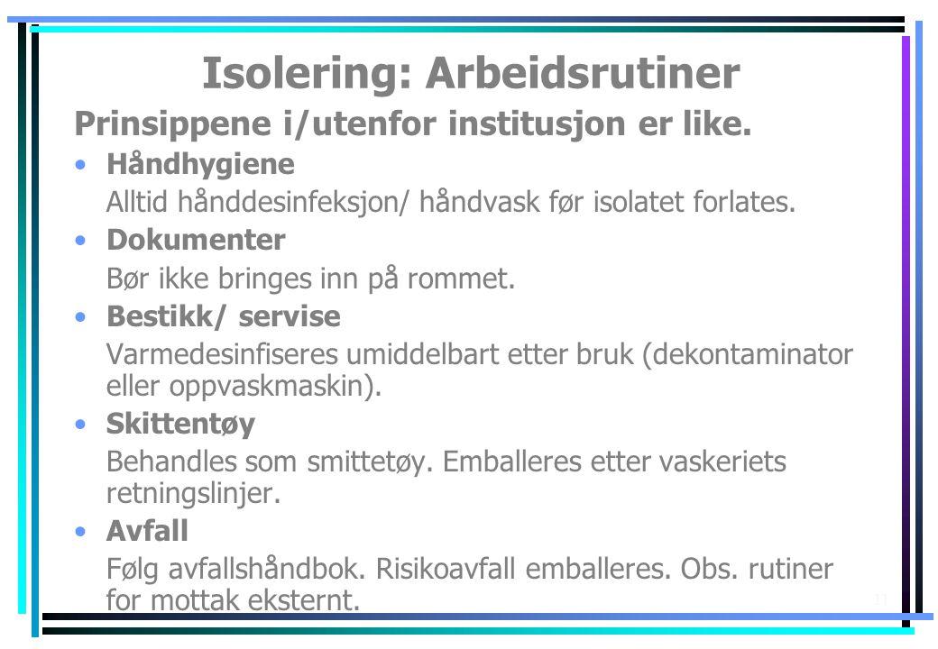 11 Isolering: Arbeidsrutiner Prinsippene i/utenfor institusjon er like. •Håndhygiene Alltid hånddesinfeksjon/ håndvask før isolatet forlates. •Dokumen