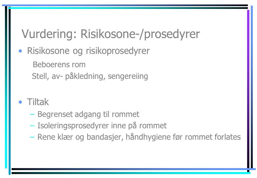 16 Vurdering: Risikosone-/prosedyrer •Risikosone og risikoprosedyrer Beboerens rom Stell, av- påkledning, sengereiing •Tiltak –Begrenset adgang til ro