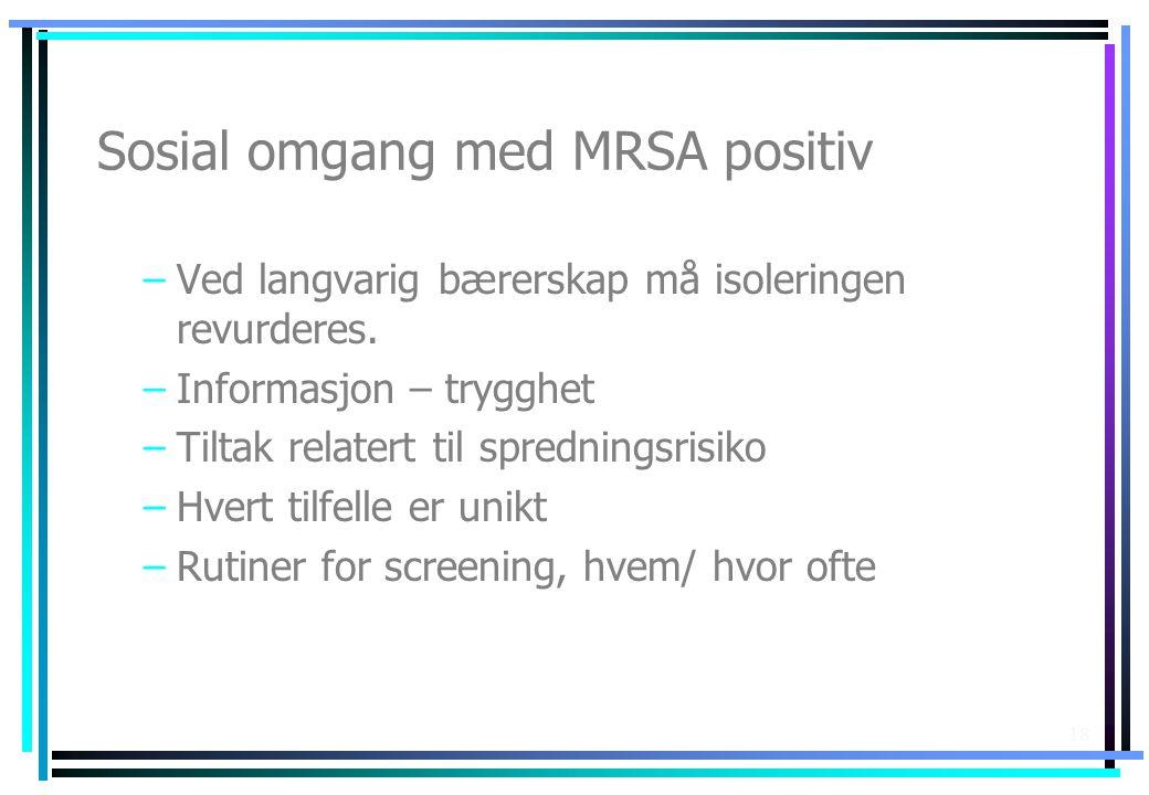 18 Sosial omgang med MRSA positiv –Ved langvarig bærerskap må isoleringen revurderes. –Informasjon – trygghet –Tiltak relatert til spredningsrisiko –H