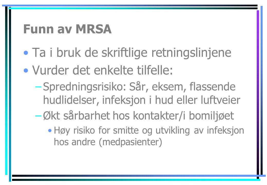 3 Funn av MRSA •Ta i bruk de skriftlige retningslinjene •Vurder det enkelte tilfelle: –Spredningsrisiko: Sår, eksem, flassende hudlidelser, infeksjon
