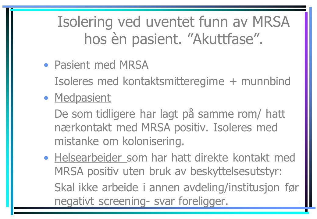 """4 Isolering ved uventet funn av MRSA hos èn pasient. """"Akuttfase"""". •Pasient med MRSA Isoleres med kontaktsmitteregime + munnbind •Medpasient De som tid"""