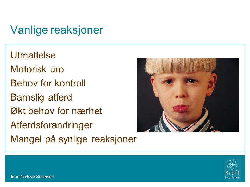Tone Gjelsvik Sellevold Vanlige reaksjoner Utmattelse Motorisk uro Behov for kontroll Barnslig atferd Økt behov for nærhet Atferdsforandringer Mangel