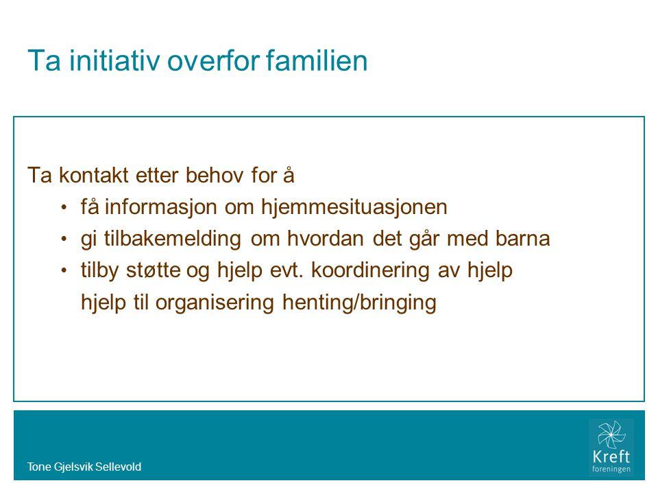 Tone Gjelsvik Sellevold Ta initiativ overfor familien Ta kontakt etter behov for å • få informasjon om hjemmesituasjonen • gi tilbakemelding om hvorda