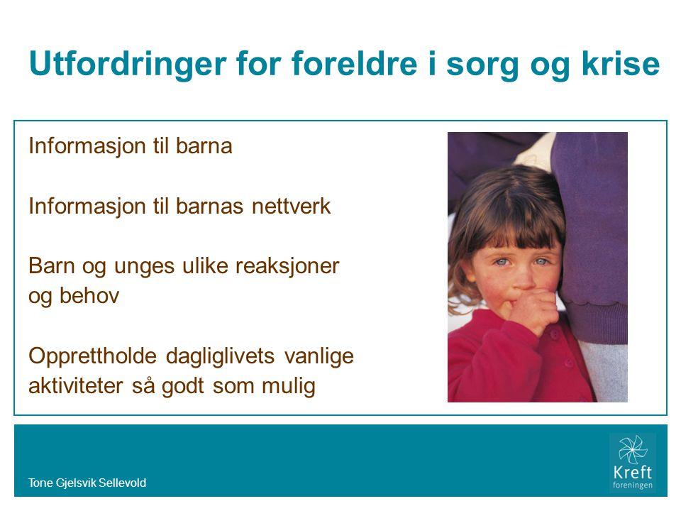 Tone Gjelsvik Sellevold Utfordringer for foreldre i sorg og krise Informasjon til barna Informasjon til barnas nettverk Barn og unges ulike reaksjoner