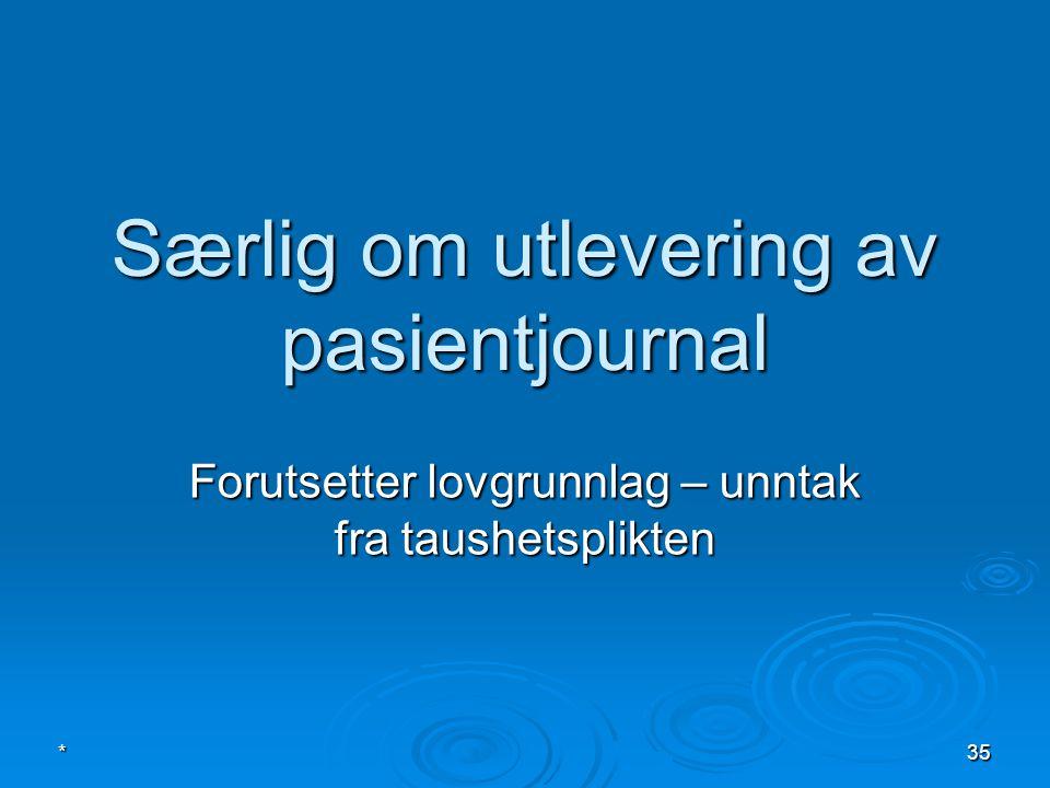 Særlig om utlevering av pasientjournal Forutsetter lovgrunnlag – unntak fra taushetsplikten *35