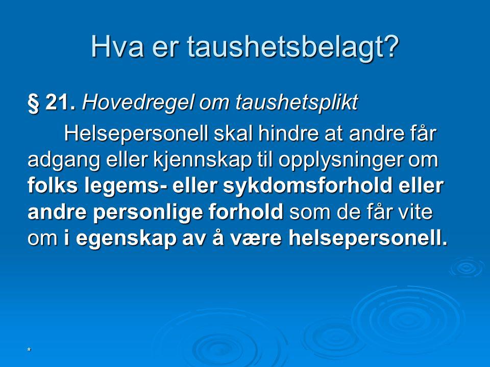 * Hva er taushetsbelagt? § 21. Hovedregel om taushetsplikt Helsepersonell skal hindre at andre får adgang eller kjennskap til opplysninger om folks le