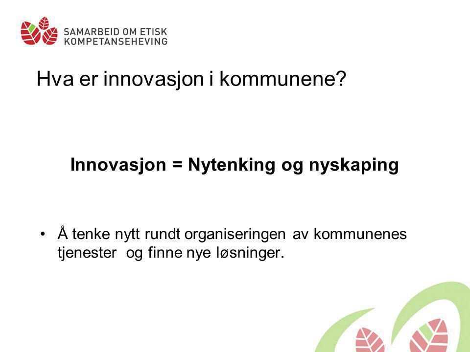 Hva er innovasjon i kommunene? Innovasjon = Nytenking og nyskaping •Å tenke nytt rundt organiseringen av kommunenes tjenester og finne nye løsninger.