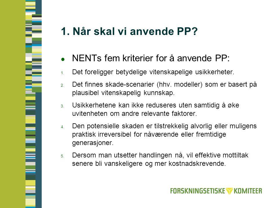 1. Når skal vi anvende PP?  NENTs fem kriterier for å anvende PP:  Det foreligger betydelige vitenskapelige usikkerheter.  Det finnes skade-scena