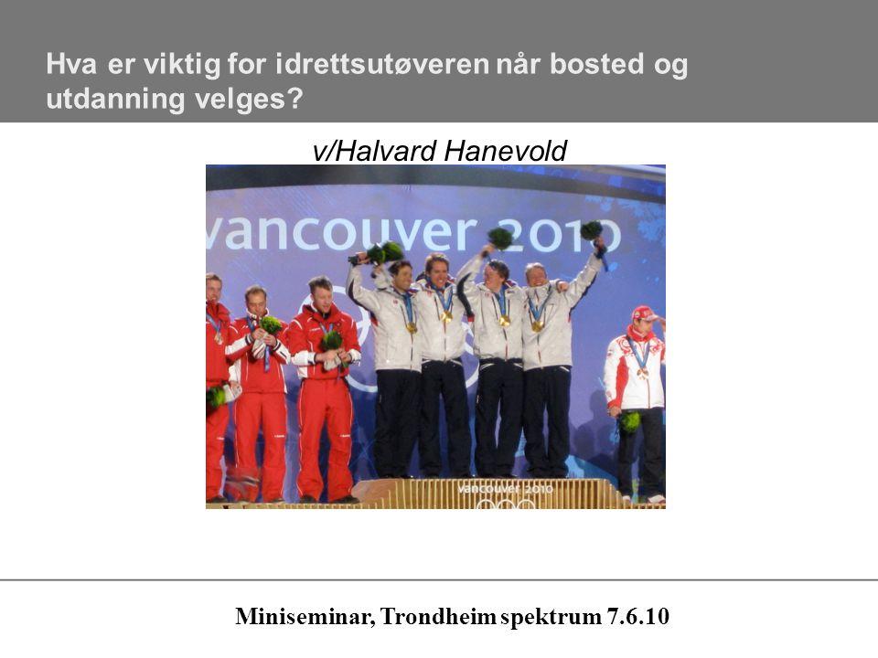 Hva er viktig for idrettsutøveren når bosted og utdanning velges? v/Halvard Hanevold Miniseminar, Trondheim spektrum 7.6.10