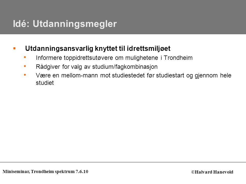 Idé: Utdanningsmegler  Utdanningsansvarlig knyttet til idrettsmiljøet • Informere toppidrettsutøvere om mulighetene i Trondheim • Rådgiver for valg a