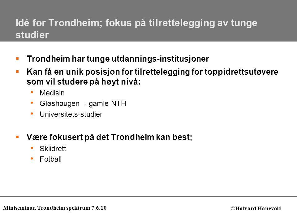 Idé for Trondheim; fokus på tilrettelegging av tunge studier  Trondheim har tunge utdannings-institusjoner  Kan få en unik posisjon for tilrettelegging for toppidrettsutøvere som vil studere på høyt nivå: • Medisin • Gløshaugen - gamle NTH • Universitets-studier  Være fokusert på det Trondheim kan best; • Skiidrett • Fotball Miniseminar, Trondheim spektrum 7.6.10 ©Halvard Hanevold