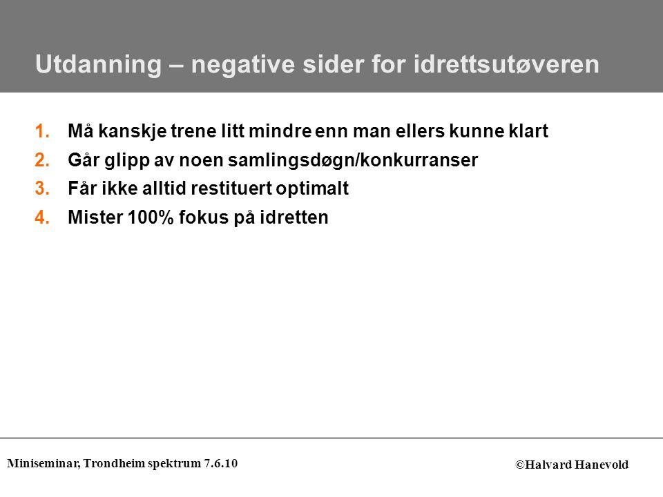 Utdanning – positive sider for idrettsutøveren 1.Får noe annet å tenke på – restituerer hodet bedre 2.Kan basere egen selvtillit og mestring på mer enn bare idretten 3.Kan komme seg raskere opp av dumpa hvis det går tungt i idretten 4.Man får trygghet ved å ha en plan for fremtiden 5.Bedre sponsoravtaler Miniseminar, Trondheim spektrum 7.6.10 ©Halvard Hanevold