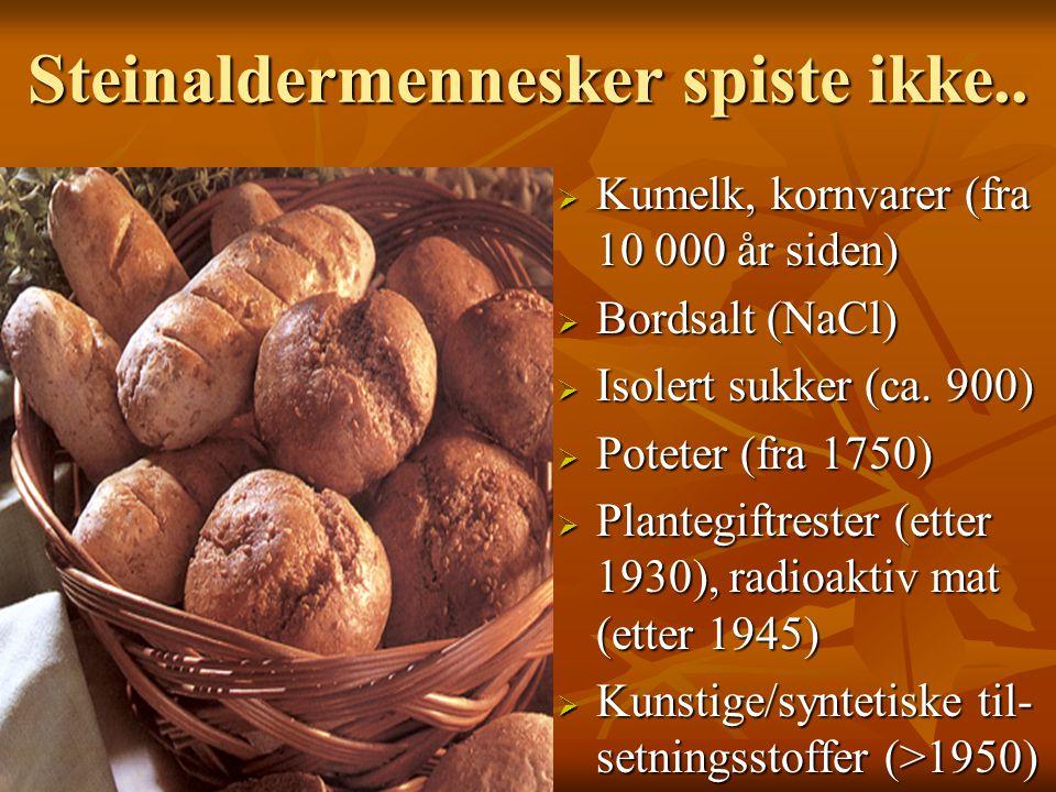 Steinaldermennesker spiste ikke..  Kumelk, kornvarer (fra 10 000 år siden)  Bordsalt (NaCl)  Isolert sukker (ca. 900)  Poteter (fra 1750)  Plante