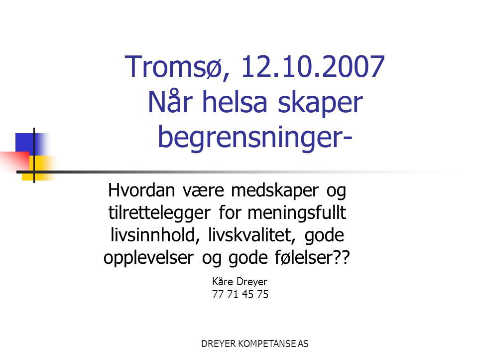 DREYER KOMPETANSE AS Tromsø, 12.10.2007 Når helsa skaper begrensninger- Hvordan være medskaper og tilrettelegger for meningsfullt livsinnhold, livskvalitet, gode opplevelser og gode følelser?.