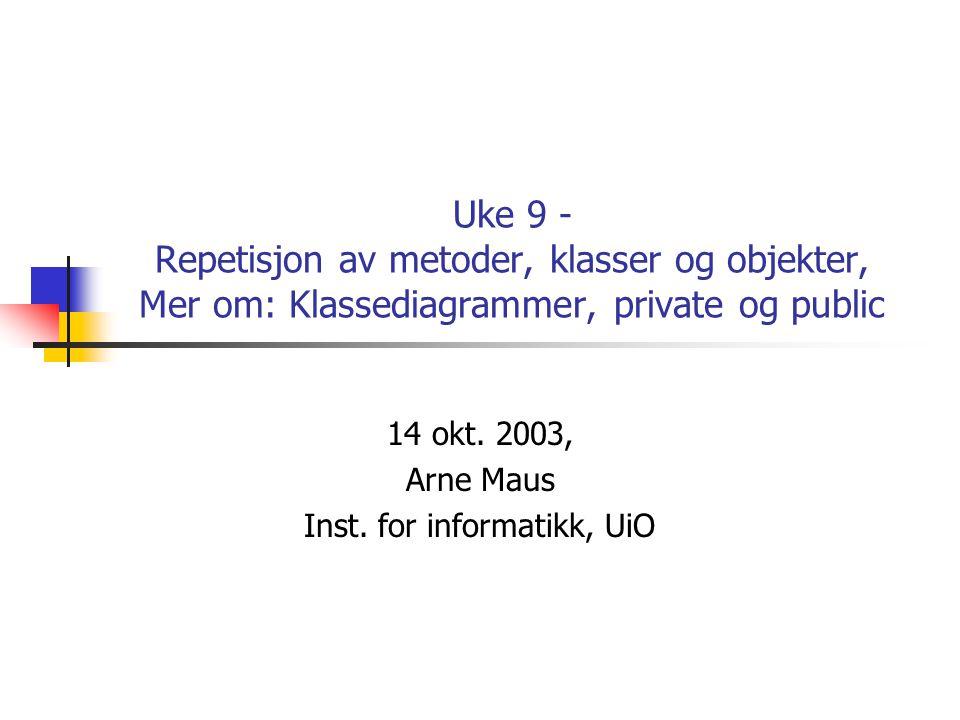 Uke 9 - Repetisjon av metoder, klasser og objekter, Mer om: Klassediagrammer, private og public 14 okt. 2003, Arne Maus Inst. for informatikk, UiO