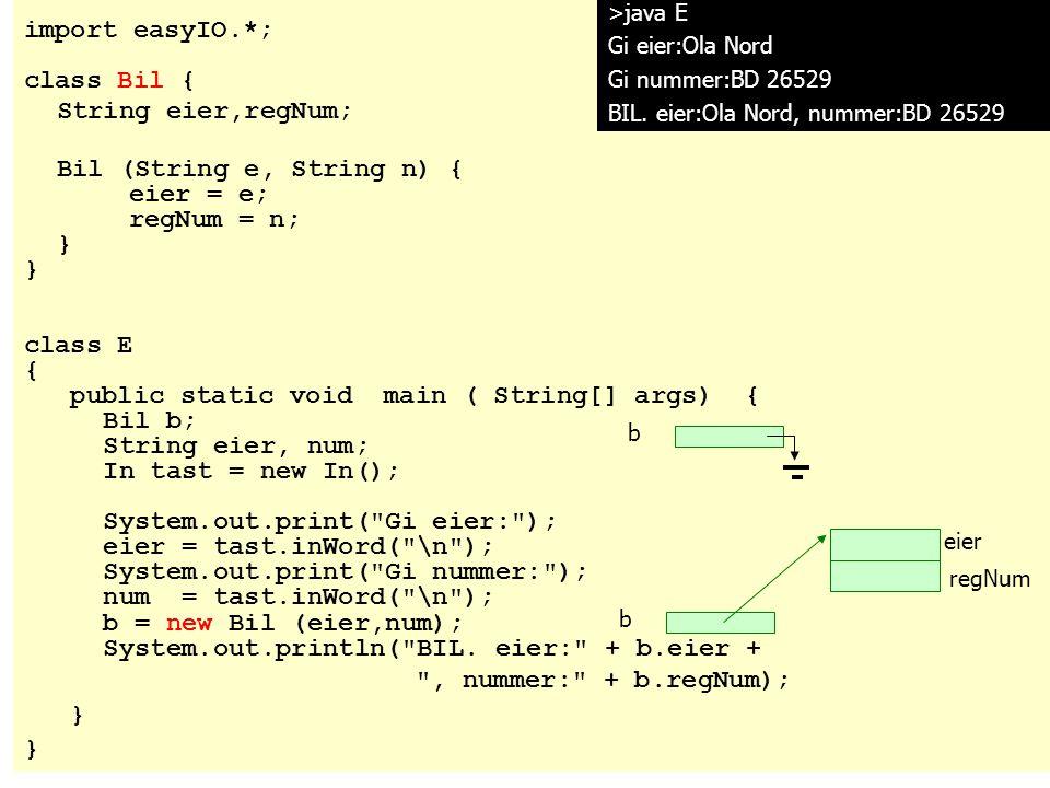 import easyIO.*; class Bil { String eier,regNum; Bil (String e, String n) { eier = e; regNum = n; } class E { public static void main ( String[] args)