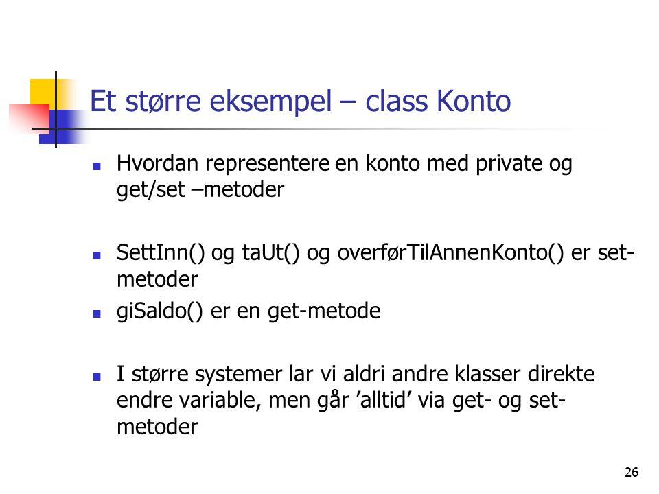 26 Et større eksempel – class Konto  Hvordan representere en konto med private og get/set –metoder  SettInn() og taUt() og overførTilAnnenKonto() er