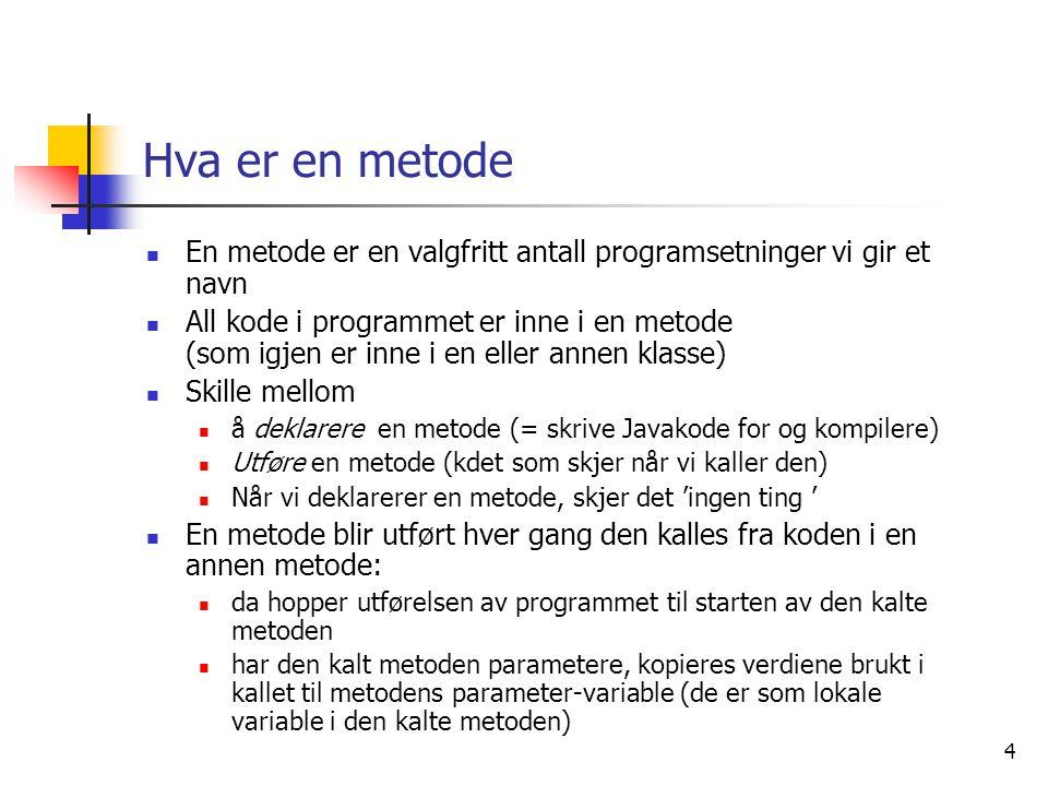 4 Hva er en metode  En metode er en valgfritt antall programsetninger vi gir et navn  All kode i programmet er inne i en metode (som igjen er inne i