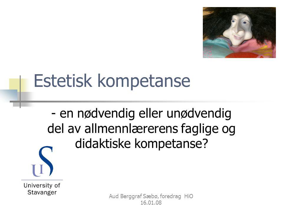 Aud Berggraf Sæbø, foredrag HiO 16.01.08 Estetisk kompetanse - en nødvendig eller unødvendig del av allmennlærerens faglige og didaktiske kompetanse?