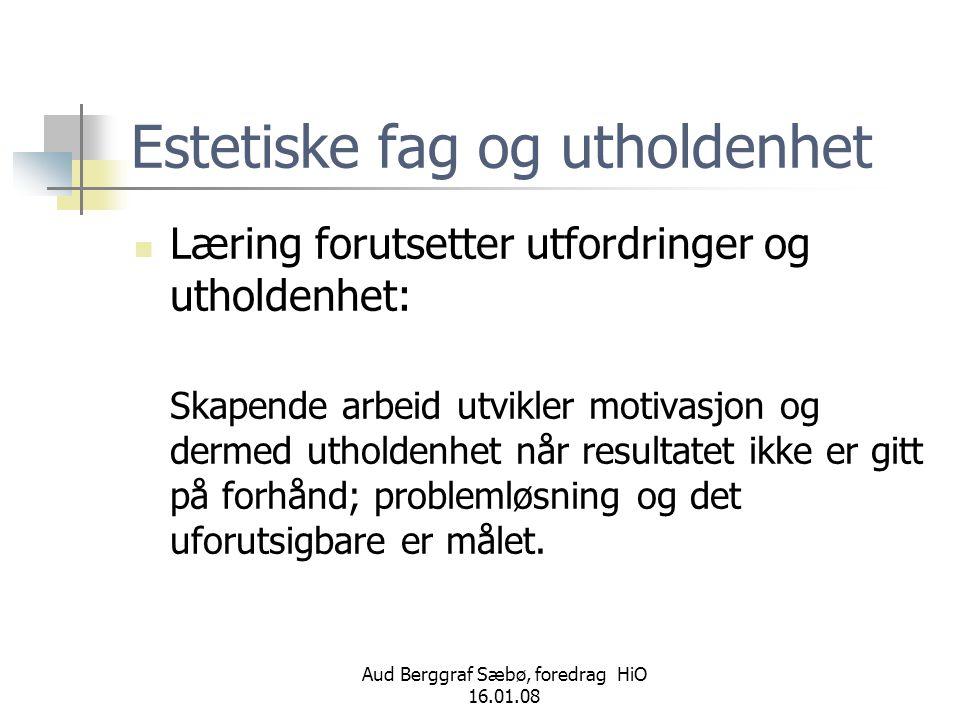 Aud Berggraf Sæbø, foredrag HiO 16.01.08 Estetiske fag og utholdenhet  Læring forutsetter utfordringer og utholdenhet: Skapende arbeid utvikler motiv