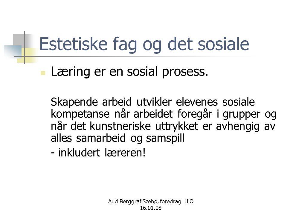 Aud Berggraf Sæbø, foredrag HiO 16.01.08 Estetiske fag og det sosiale  Læring er en sosial prosess. Skapende arbeid utvikler elevenes sosiale kompeta