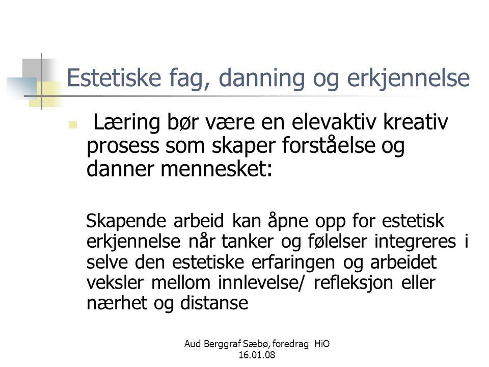 Aud Berggraf Sæbø, foredrag HiO 16.01.08 Estetiske fag, danning og erkjennelse  Læring bør være en elevaktiv kreativ prosess som skaper forståelse og