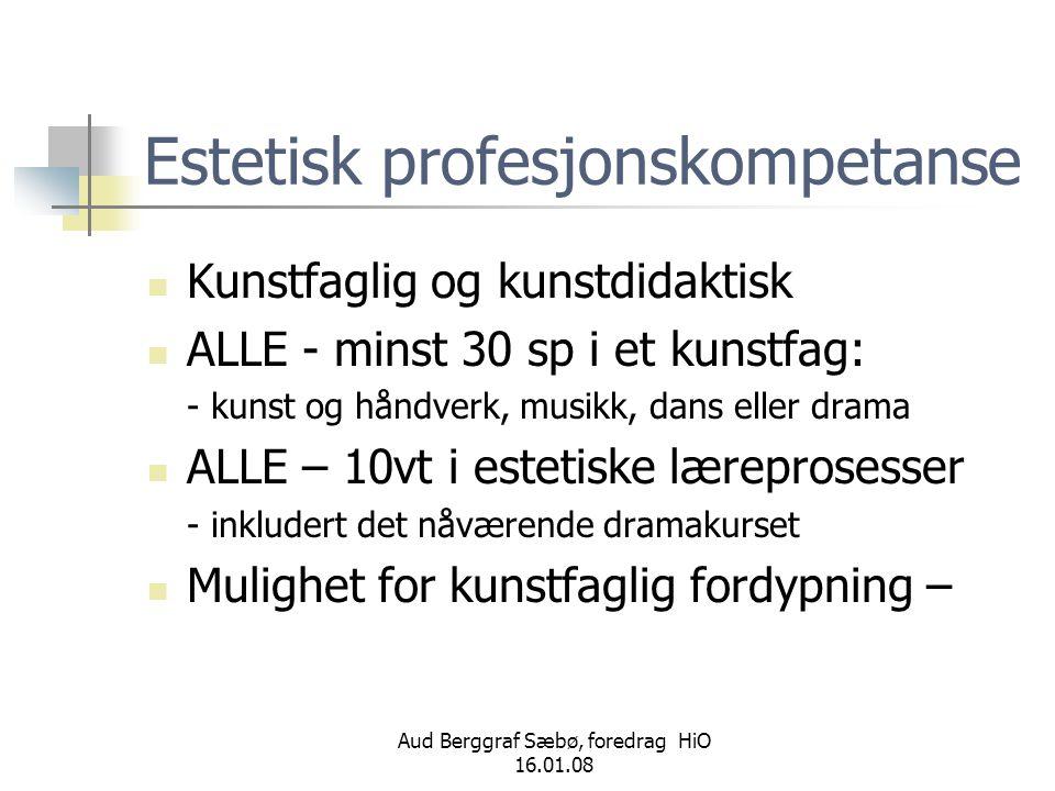Aud Berggraf Sæbø, foredrag HiO 16.01.08 Estetisk profesjonskompetanse  Kunstfaglig og kunstdidaktisk  ALLE - minst 30 sp i et kunstfag: - kunst og