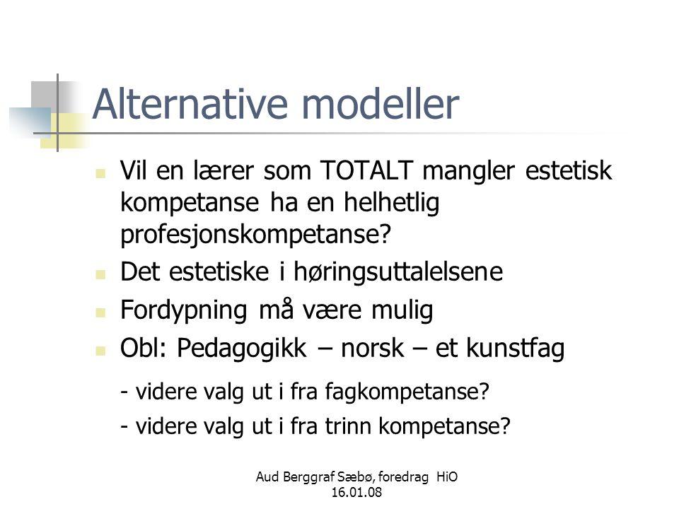 Aud Berggraf Sæbø, foredrag HiO 16.01.08 Alternative modeller  Vil en lærer som TOTALT mangler estetisk kompetanse ha en helhetlig profesjonskompetan