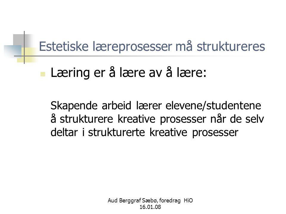 Aud Berggraf Sæbø, foredrag HiO 16.01.08 Estetiske læreprosesser må struktureres  Læring er å lære av å lære: Skapende arbeid lærer elevene/studenten