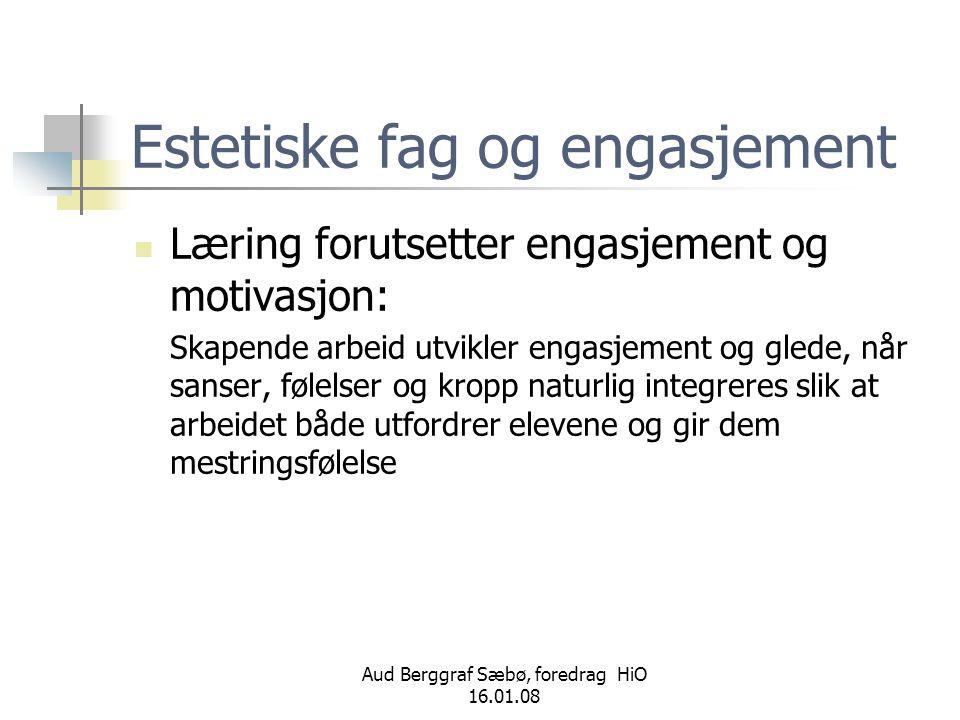 Aud Berggraf Sæbø, foredrag HiO 16.01.08 Estetiske fag og utholdenhet  Læring forutsetter utfordringer og utholdenhet: Skapende arbeid utvikler motivasjon og dermed utholdenhet når resultatet ikke er gitt på forhånd; problemløsning og det uforutsigbare er målet.
