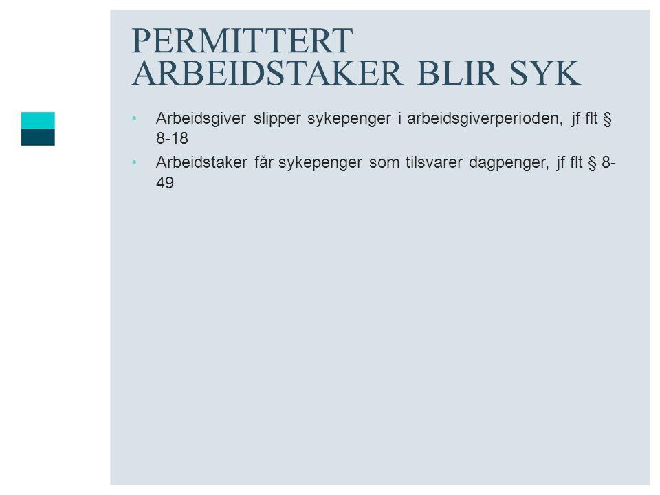 PERMITTERT ARBEIDSTAKER BLIR SYK •Arbeidsgiver slipper sykepenger i arbeidsgiverperioden, jf flt § 8-18 •Arbeidstaker får sykepenger som tilsvarer dag