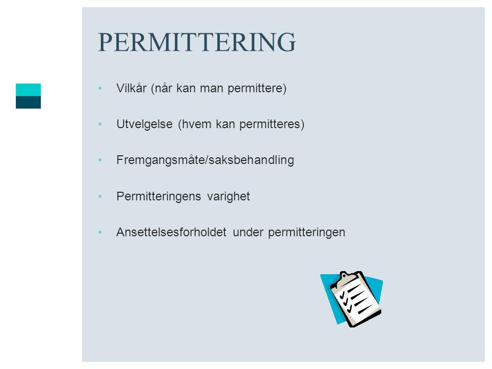 PERMITTERING •Vilkår (når kan man permittere) •Utvelgelse (hvem kan permitteres) •Fremgangsmåte/saksbehandling •Permitteringens varighet •Ansettelsesf