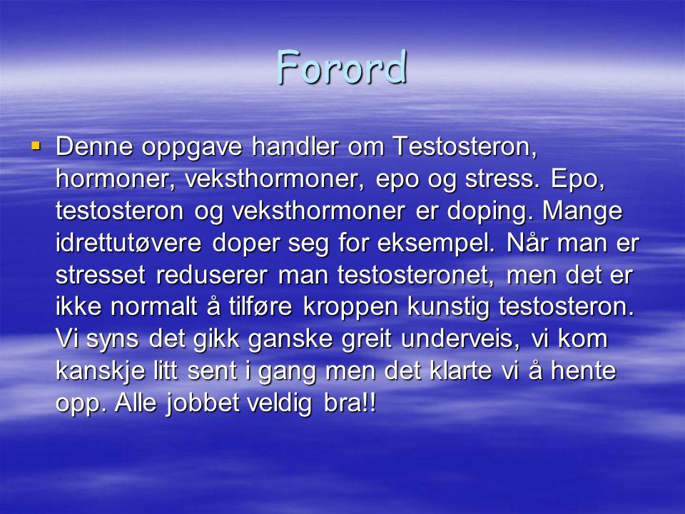 Forord  Denne oppgave handler om Testosteron, hormoner, veksthormoner, epo og stress. Epo, testosteron og veksthormoner er doping. Mange idrettutøver